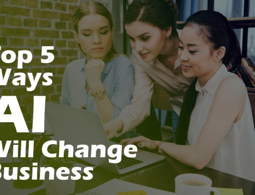 Top 5 Ways AI Will Change Business As We Know It